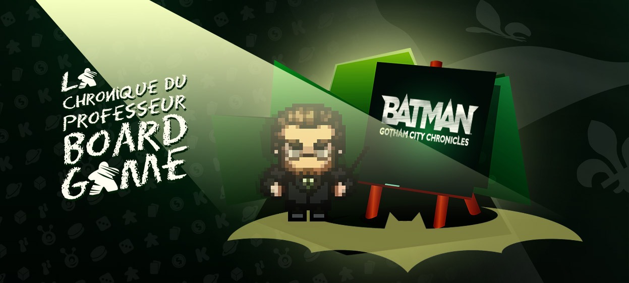 Batman – Gotham City Chronicles, la chronique du Professeur Board Game